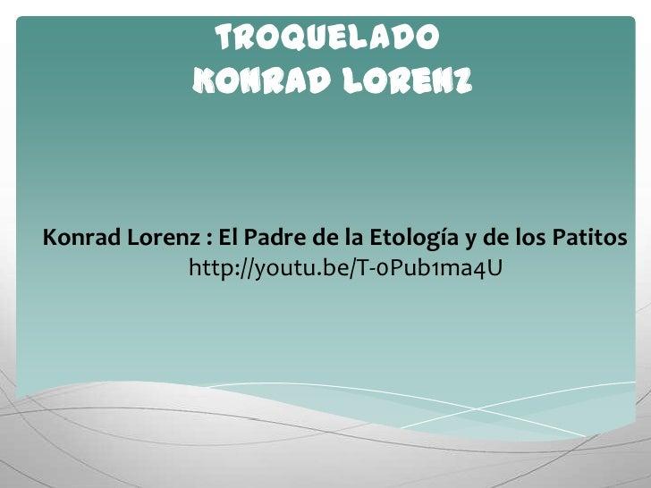 Teoría de la impronta o troqueladoKonrad Lorenz<br />Konrad Lorenz : El Padre de la Etología y de los Patitos<br />http://...