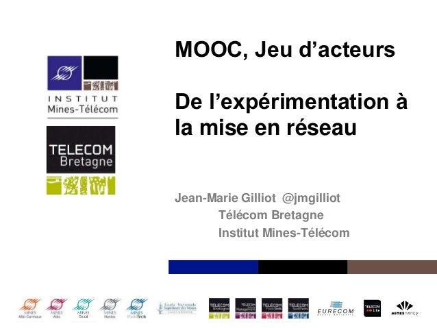 Institut Mines-Télécom MOOC, Jeu d'acteurs De l'expérimentation à la mise en réseau Jean-Marie Gilliot @jmgilliot Télécom ...