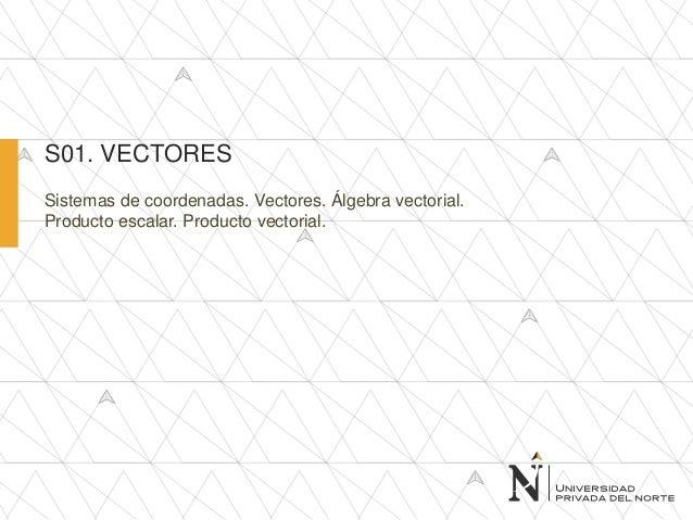 Sistemas de coordenadas. Vectores. Álgebra vectorial. Producto escalar. Producto vectorial. S01. VECTORES