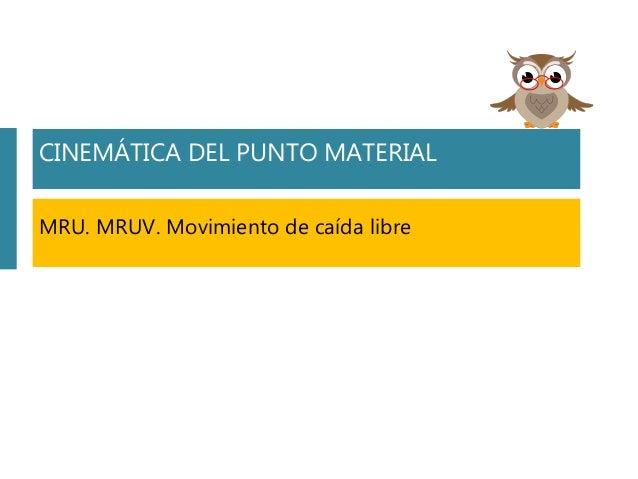 CINEMÁTICA DEL PUNTO MATERIAL MRU. MRUV. Movimiento de caída libre