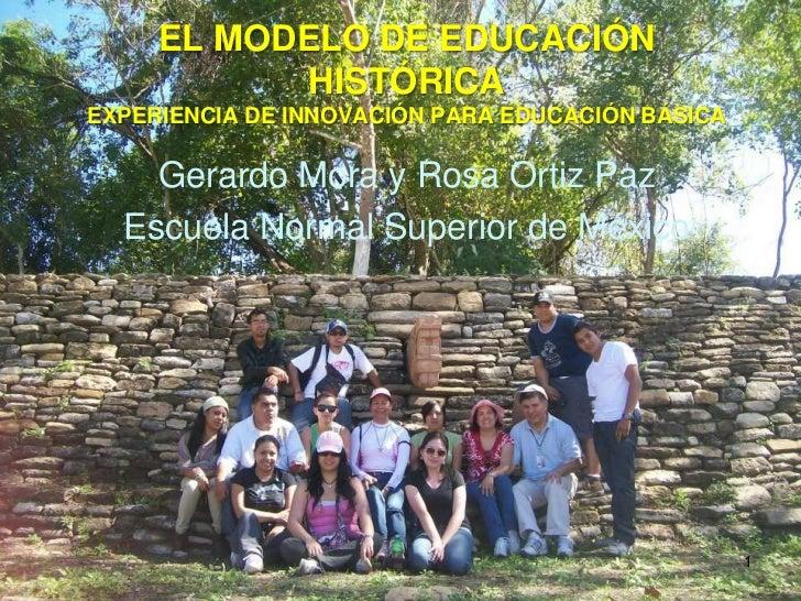 EL MODELO DE EDUCACIÓN           HISTÓRICAEXPERIENCIA DE INNOVACIÓN PARA EDUCACIÓN BÁSICA    Gerardo Mora y Rosa Ortiz Paz...