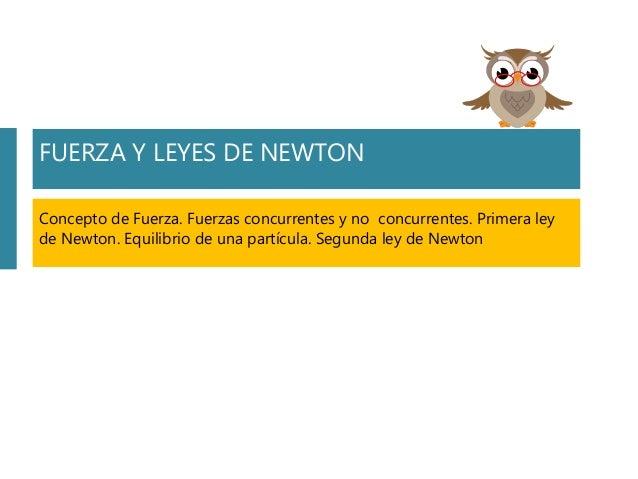 FUERZA Y LEYES DE NEWTON Concepto de Fuerza. Fuerzas concurrentes y no concurrentes. Primera ley de Newton. Equilibrio de ...