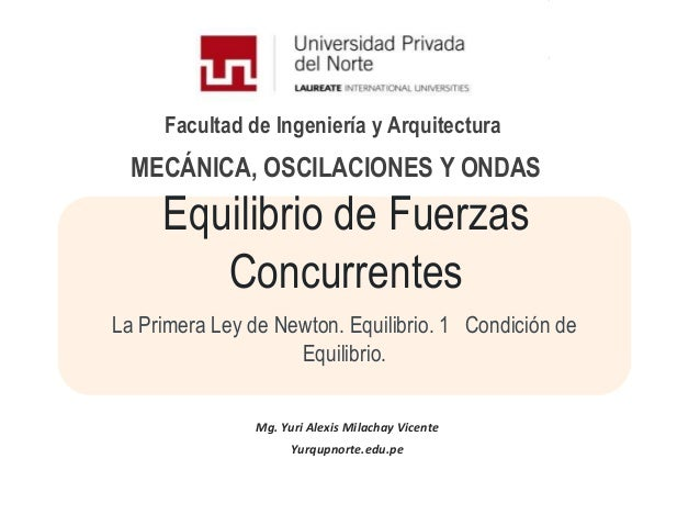 Facultad de Ingeniería y ArquitecturaEquilibrio de FuerzasConcurrentesLa Primera Ley de Newton. Equilibrio. 1 Condición de...