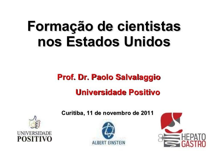 Formação de cientistas nos Estados Unidos Prof. Dr. Paolo Salvalaggio Universidade Positivo Curitiba, 11 de novembro de 2011