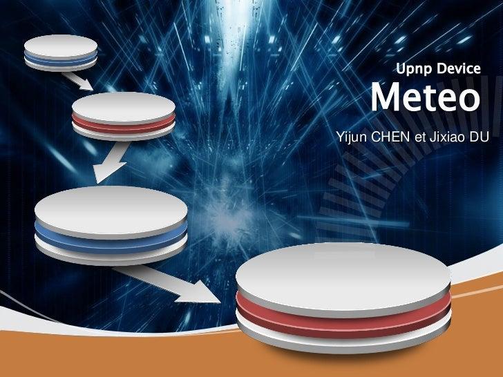 Upnp Device     MeteoYijun CHEN et Jixiao DU
