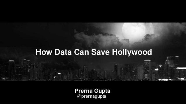 How Data Can Save Hollywood Prerna Gupta @prernagupta
