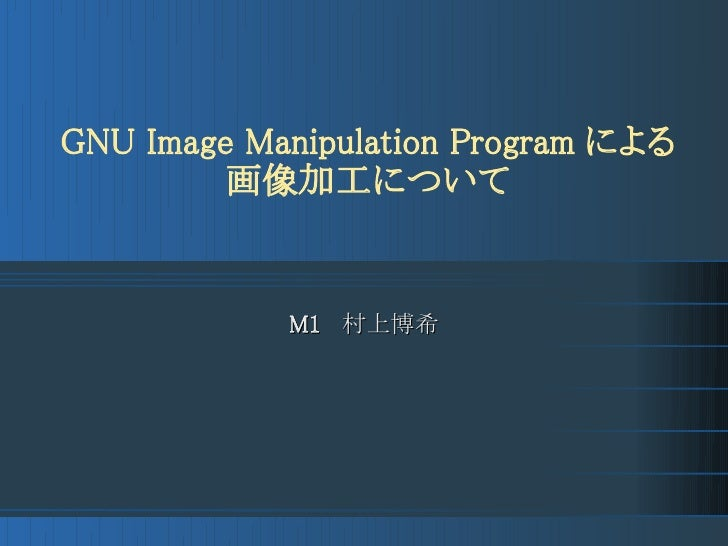 GNU Image Manipulation Program による          画像加工について               M1  村上博希