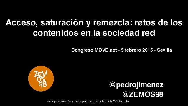 Acceso, saturación y remezcla: retos de los contenidos en la sociedad red @pedrojimenez @ZEMOS98 esta presentación se comp...