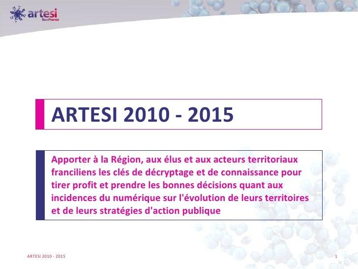 ARTESI 2010 - 2015 Apporter à la Région, aux élus et aux acteurs territoriaux franciliens les clés de décryptage et de con...