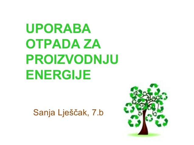 UPORABA OTPADA ZA PROIZVODNJU ENERGIJE Sanja Lješčak, 7.b
