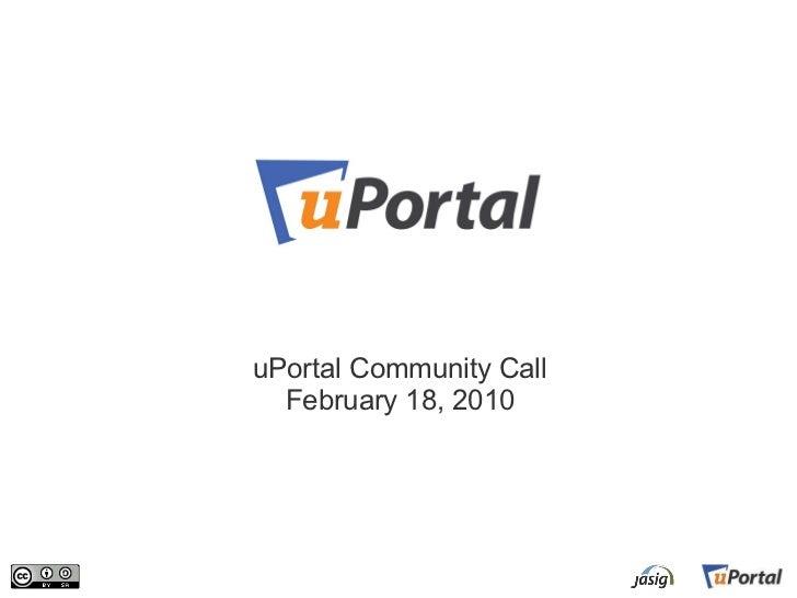 <ul><li>uPortal Community Call </li></ul><ul><li>February 18, 2010 </li></ul>