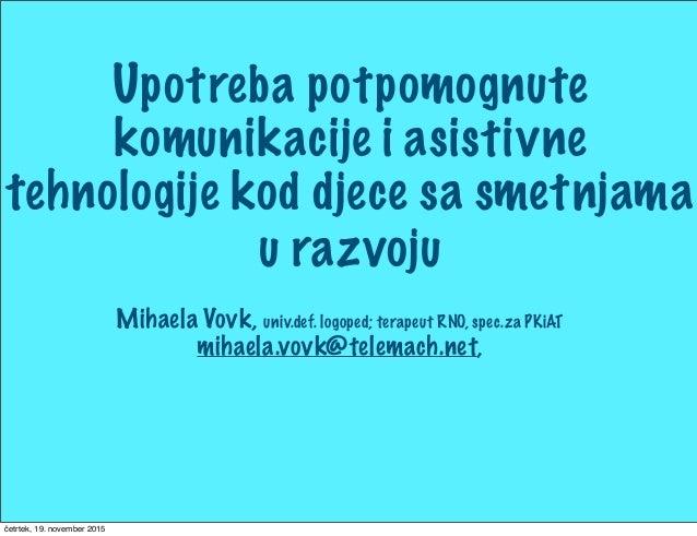 Mihaela Vovk, univ.def. logoped; terapeut RNO, spec.za PKiAT mihaela.vovk@telemach.net, Upotreba potpomognute komunikacije...