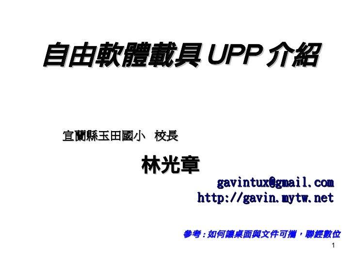 自由軟體載具 UPP 介紹 參考 : 如何讓桌面與文件可攜, 聯經數位 宜蘭縣玉田國小  校長 林光章 [email_address] http://gavin.mytw.net