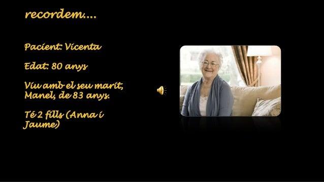 recordem....  Pacient: Vicenta  Edat: 80 anys  Viu amb el seu marit,  Manel, de 83 anys.  Té 2 fills (Anna i  Jaume)