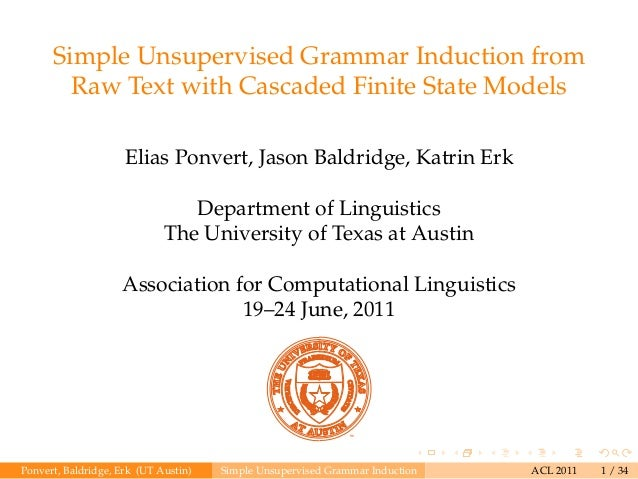 Simple Unsupervised Grammar Induction from Raw Text with Cascaded Finite State Models Elias Ponvert, Jason Baldridge, Katr...