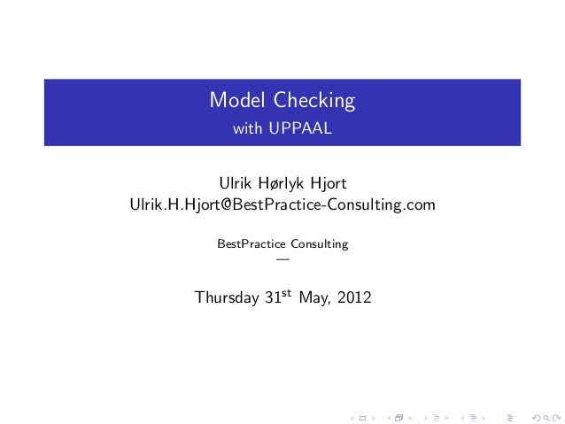 Model Checking with UPPAAL Ulrik Hørlyk Hjort Ulrik.H.Hjort@BestPractice-Consulting.com BestPractice Consulting — Thursday...