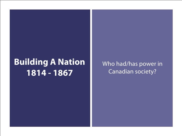 Building A Nation   Who had/has power in    1814 - 1867       Canadian society?
