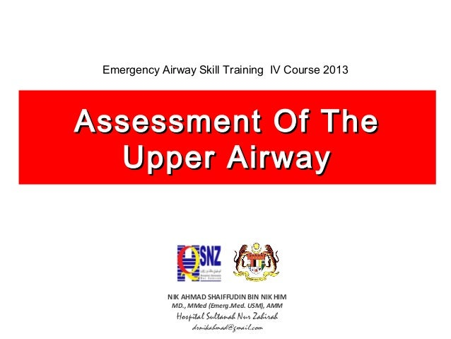 Emergency Airway Skill Training IV Course 2013  Assessment Of The Upper Airway  NIK AHMAD SHAIFFUDIN BIN NIK HIM MD., MMed...