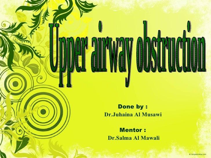 <li>Done by :  Dr->Juhaina Al Musawi  Mentor :  Dr->Salma Al Mawali Upper airway obstruction </li><li>Outline <ul><l...