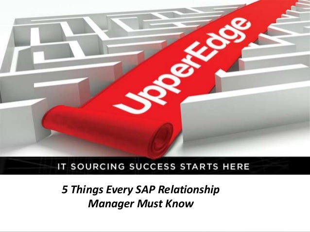   1© 2011 UpperEdge5 Things Every SAP RelationshipManager Must Know