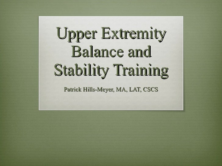 Upper Extremity Balance and Stability Training Patrick Hills-Meyer, MA, LAT, CSCS