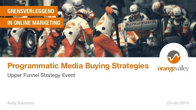 GRENSVERLEGGEND IN ONLINE MARKETING Programmatic Media Buying Strategies Upper Funnel Strategy Event Kelly Siemons 29–06-2...