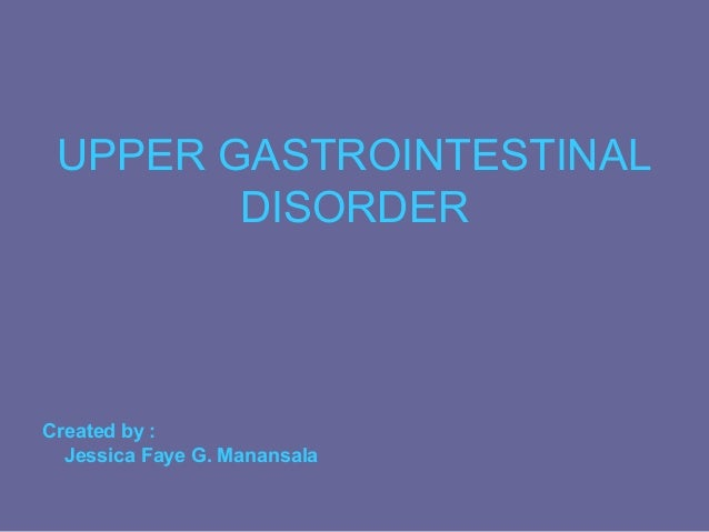 UPPER GASTROINTESTINAL        DISORDERCreated by :  Jessica Faye G. Manansala