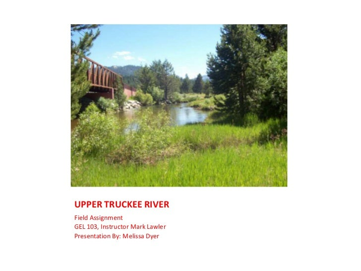 UPPER TRUCKEE RIVER<br />Field Assignment<br />GEL 103, Instructor Mark Lawler<br />Presentation By: Melissa Dyer<br />