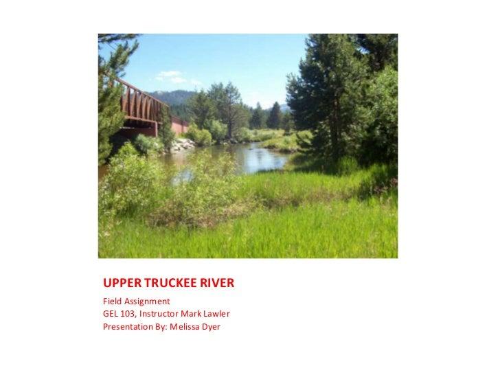 UPPER TRUCKEE RIVER<br />Field Assignment<br />GEL 103, Instructor Mark Lawler<br />Presentation By: Melissa Dyer<br />