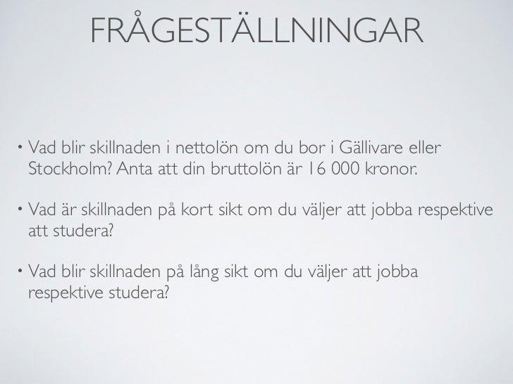 FRÅGESTÄLLNINGAR• Vadblir skillnaden i nettolön om du bor i Gällivare eller Stockholm? Anta att din bruttolön är 16 000 kr...