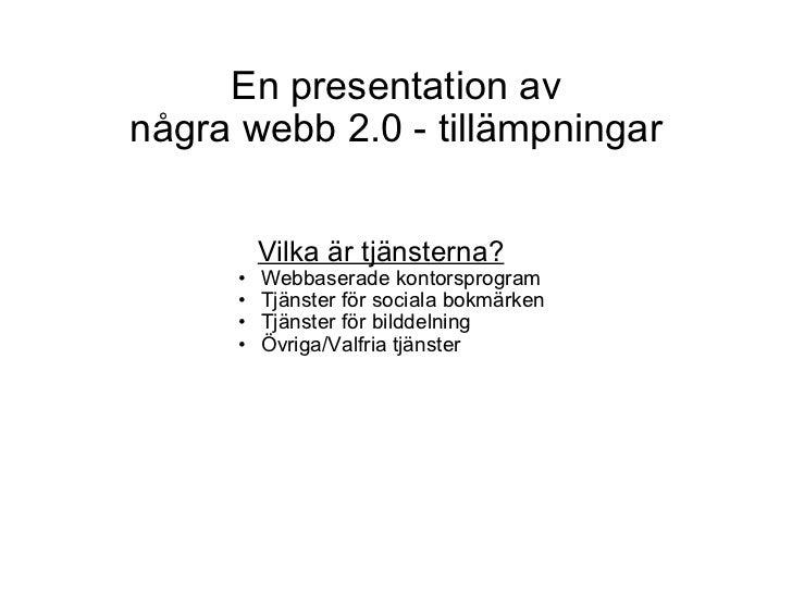 En presentation av några webb 2.0 - tillämpningar <ul><li>Vilka är tjänsterna? </li></ul><ul><ul><ul><li>Webbaserade konto...