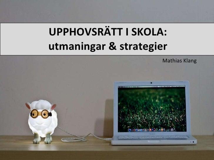 UPPHOVSRÄTT I SKOLA: utmaningar & strategier <ul><li>Mathias Klang </li></ul>