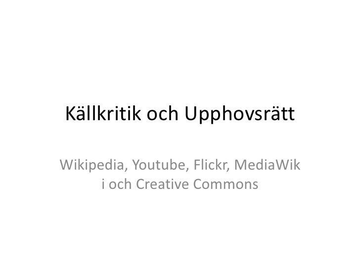 Källkritik och Upphovsrätt<br />Wikipedia, Youtube, Flickr, MediaWiki och CreativeCommons<br />