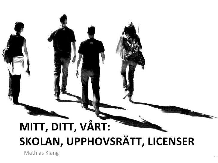 MITT, DITT, VÅRT: SKOLAN, UPPHOVSRÄTT, LICENSER <ul><li>Mathias Klang </li></ul>