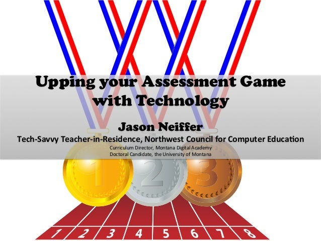 Upping your Assessment Game with Technology    Jason Neiffer Tech-‐Savvy  Teacher-‐in-‐Residence,  Northwest  C...