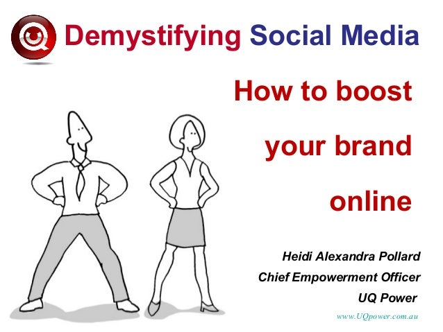 Demystifying Social Media How to boost your brand online Heidi Alexandra Pollard Chief Empowerment Officer UQ Power www.UQ...