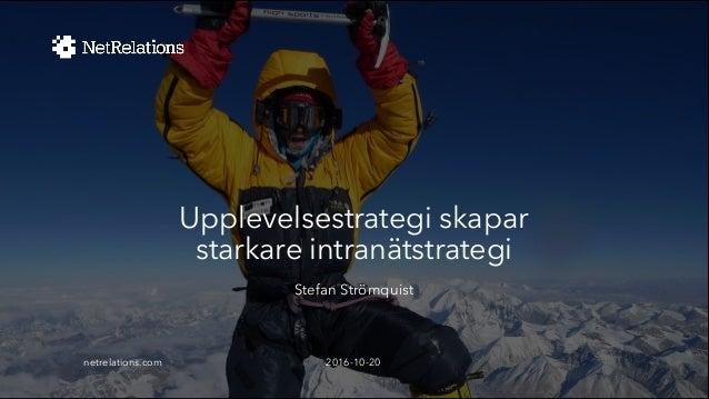Upplevelsestrategi skapar starkare intranätstrategi Stefan Strömquist 2016-10-20netrelations.com