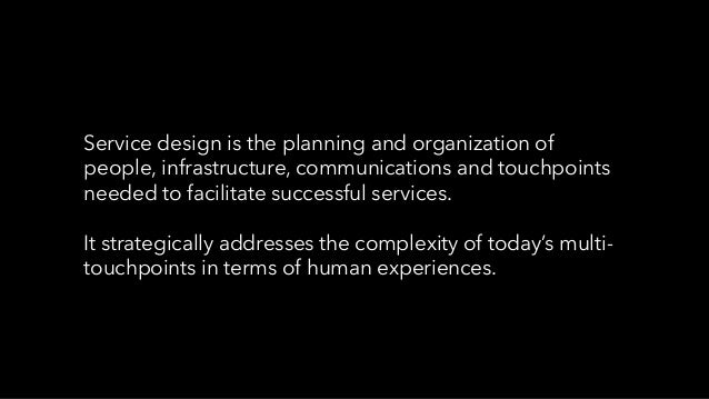 Service design is the planning and organization of people, infrastructure, communications and touchpoints needed to facili...