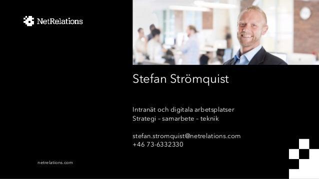 Stefan Strömquist Intranät och digitala arbetsplatser Strategi – samarbete – teknik stefan.stromquist@netrelations.com +46...