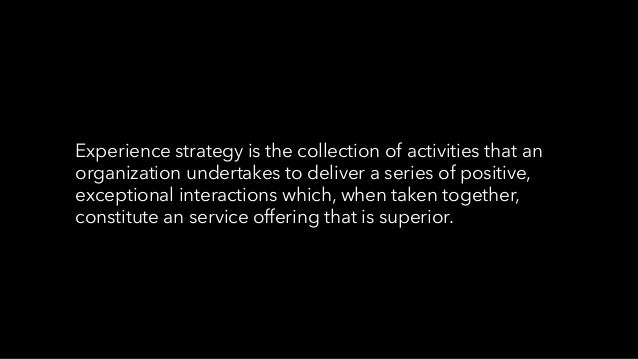 Experience strategy is the collection of activities that an organization undertakes to deliver a series of positive, excep...