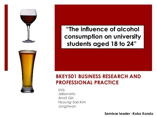 """""""The influence of alcohol  consumption on university  students aged 18 to 24""""  BKEY501 BUSINESS RESEARCH AND  PROFESSIONAL..."""