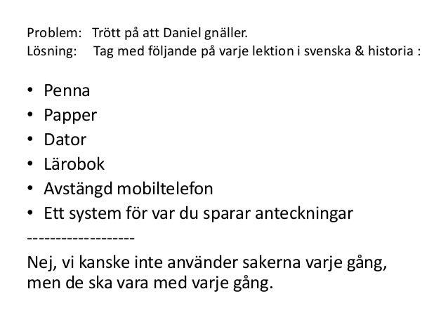 Problem: Trött på att Daniel gnäller. Lösning: Tag med följande på varje lektion i svenska & historia : • Penna • Papper •...