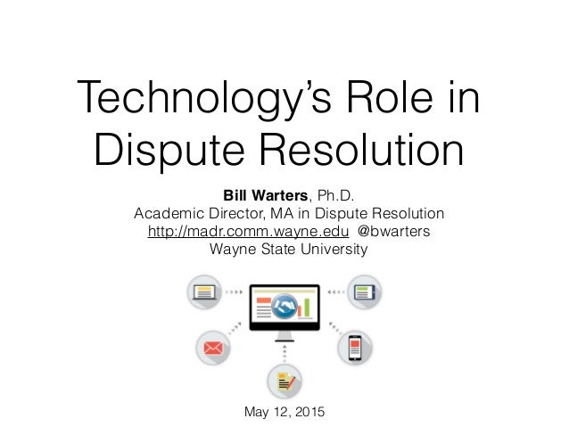 Technology's Role in Dispute Resolution Bill Warters, Ph.D. Academic Director, MA in Dispute Resolution http://madr.comm.w...