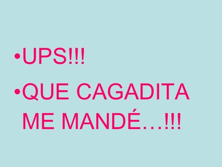 <ul><li>UPS!!! </li></ul><ul><li>QUE CAGADITA ME MANDÉ…!!! </li></ul>