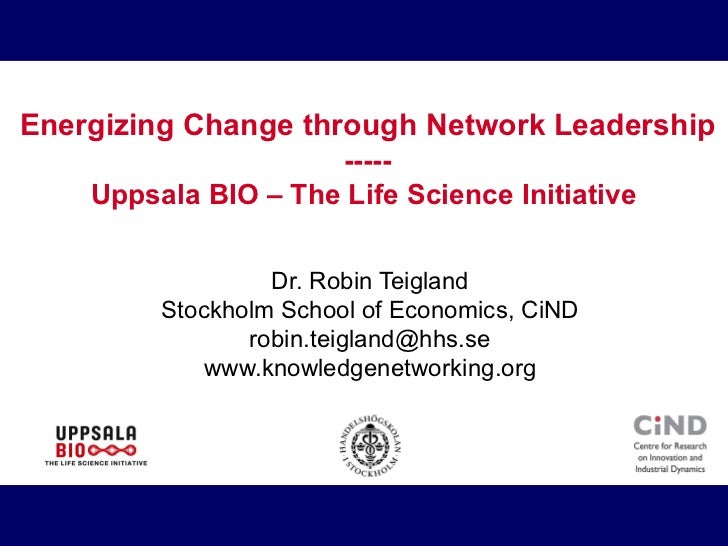 Energizing Change through Network Leadership ----- Uppsala BIO – The Life Science Initiative  Dr. Robin Teigland Stockholm...