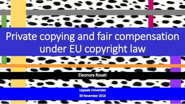 Eleonora Rosati Private copying and fair compensation under EU copyright law Uppsala Universitet 30 November 2016