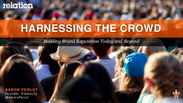 BUILDING BRAND REPUTATION TODAY AND BEYOND | 2015 Building Brand Reputation Today and Beyond HARNESSING THE CROWD AARON PE...