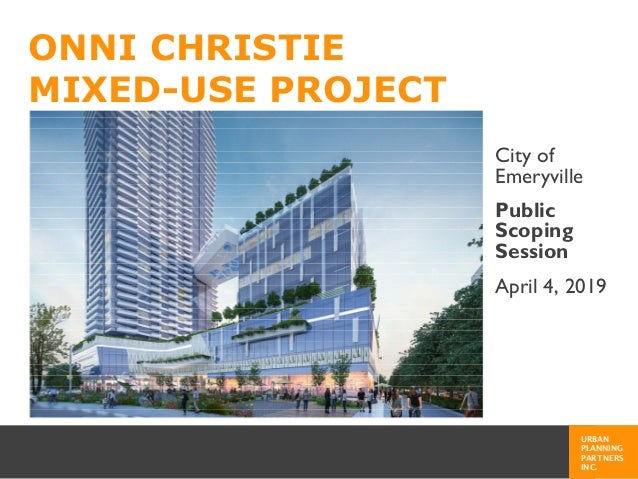 URBAN PLANNING PARTNERS INC. ONNI CHRISTIE MIXED-USE PROJECT City of Emeryville Public Scoping Session April 4, 2019