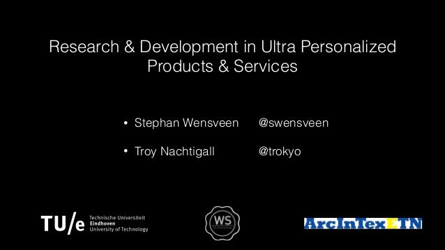 Research & Development in Ultra Personalized Products & Services • Stephan Wensveen @swensveen • Troy Nachtigall @trokyo