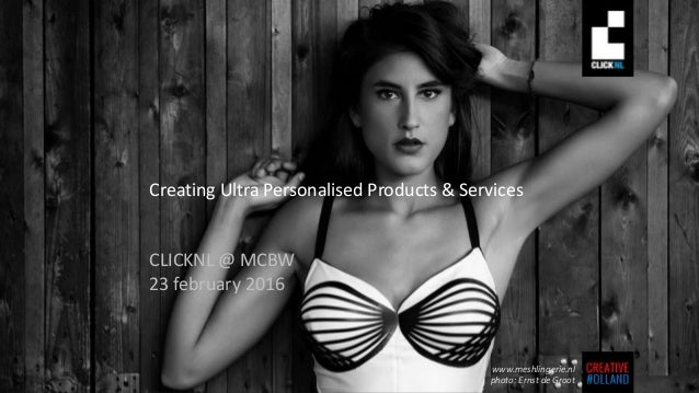 Creating Ultra Personalised Products & Services CLICKNL @ MCBW 23 february 2016 www.meshlingerie.nl photo: Ernst de Groot